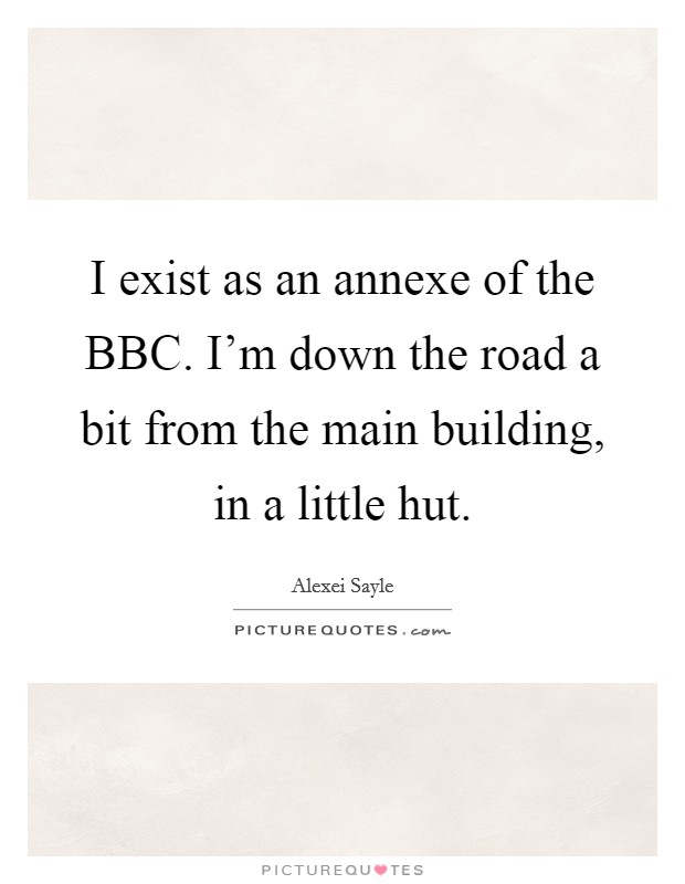 I exist as an annexe of the BBC. I'm down the road a bit from the main building, in a little hut Picture Quote #1