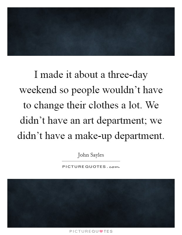 I made it about a three-day weekend so people wouldn't have to change their clothes a lot. We didn't have an art department; we didn't have a make-up department Picture Quote #1