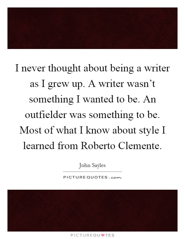 I never thought about being a writer as I grew up. A writer wasn't something I wanted to be. An outfielder was something to be. Most of what I know about style I learned from Roberto Clemente Picture Quote #1