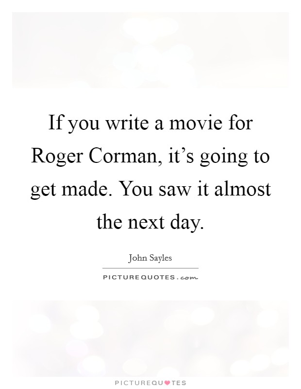 If you write a movie for Roger Corman, it's going to get made. You saw it almost the next day Picture Quote #1