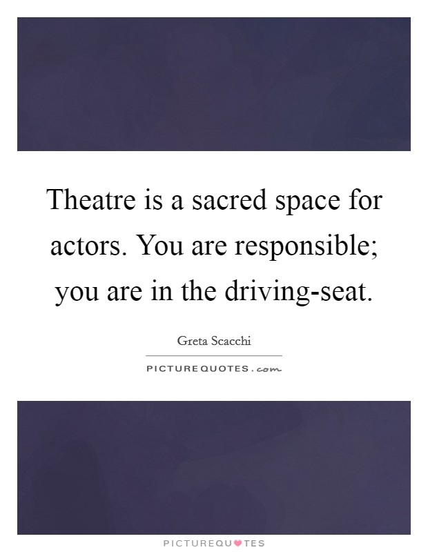 Theatre is a sacred space for actors. You are responsible; you are in the driving-seat Picture Quote #1