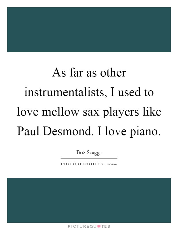 As far as other instrumentalists, I used to love mellow sax players like Paul Desmond. I love piano Picture Quote #1