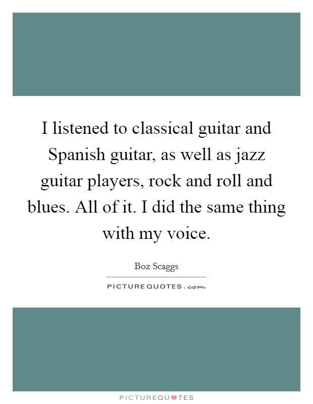 I listened to classical guitar and Spanish guitar, as well as jazz guitar players, rock and roll and blues. All of it. I did the same thing with my voice Picture Quote #1