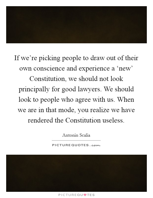 If we're picking people to draw out of their own conscience and experience a 'new' Constitution, we should not look principally for good lawyers. We should look to people who agree with us. When we are in that mode, you realize we have rendered the Constitution useless Picture Quote #1
