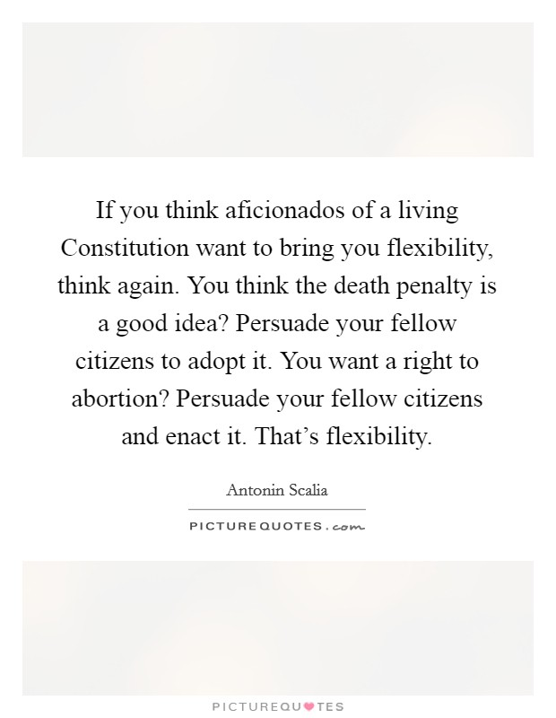 If you think aficionados of a living Constitution want to bring you flexibility, think again. You think the death penalty is a good idea? Persuade your fellow citizens to adopt it. You want a right to abortion? Persuade your fellow citizens and enact it. That's flexibility Picture Quote #1