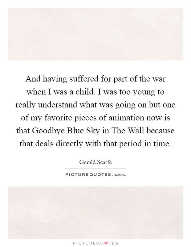 And having suffered for part of the war when I was a child. I was too young to really understand what was going on but one of my favorite pieces of animation now is that Goodbye Blue Sky in The Wall because that deals directly with that period in time Picture Quote #1