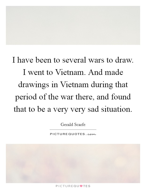 I have been to several wars to draw. I went to Vietnam. And made drawings in Vietnam during that period of the war there, and found that to be a very very sad situation Picture Quote #1