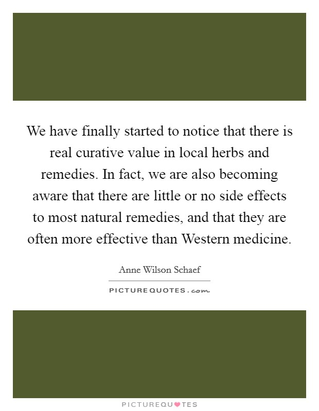 We have finally started to notice that there is real curative value in local herbs and remedies. In fact, we are also becoming aware that there are little or no side effects to most natural remedies, and that they are often more effective than Western medicine Picture Quote #1