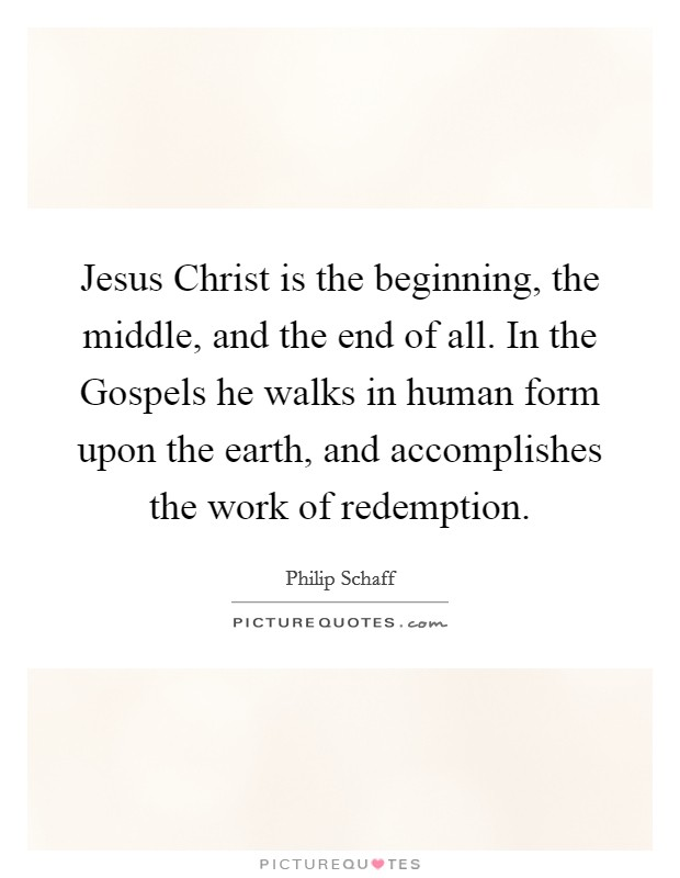 Jesus Christ is the beginning, the middle, and the end of all. In the Gospels he walks in human form upon the earth, and accomplishes the work of redemption Picture Quote #1