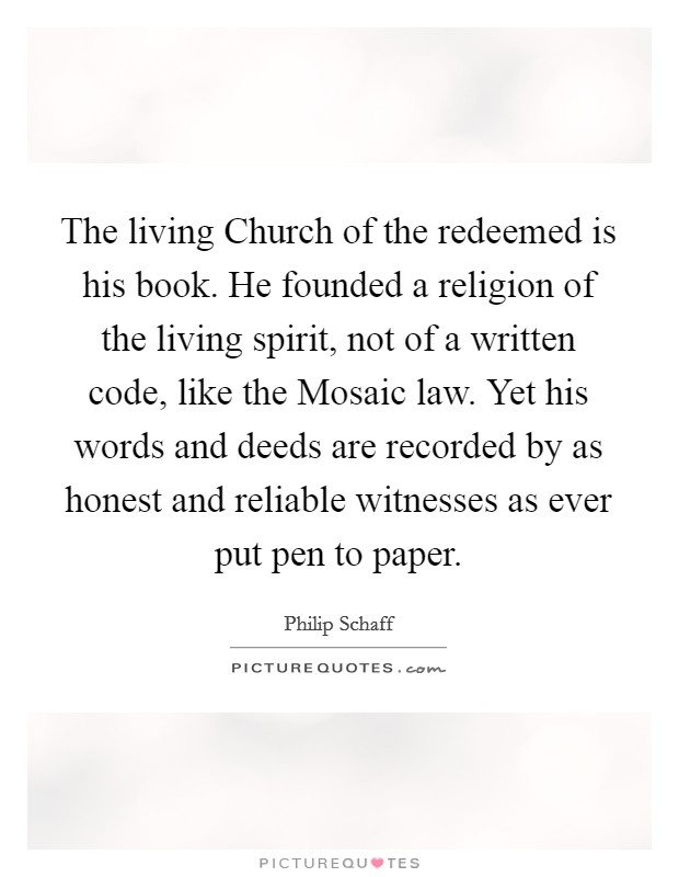 The living Church of the redeemed is his book. He founded a religion of the living spirit, not of a written code, like the Mosaic law. Yet his words and deeds are recorded by as honest and reliable witnesses as ever put pen to paper Picture Quote #1