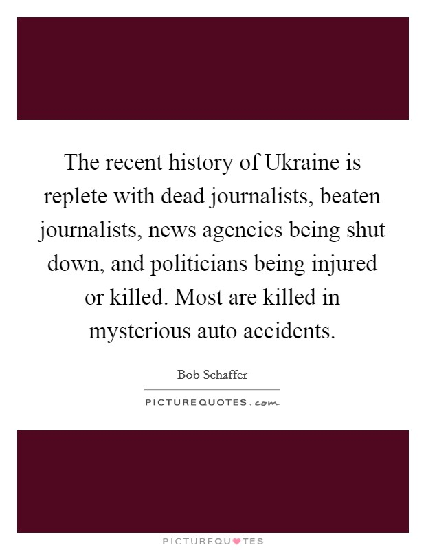 The recent history of Ukraine is replete with dead journalists, beaten journalists, news agencies being shut down, and politicians being injured or killed. Most are killed in mysterious auto accidents Picture Quote #1