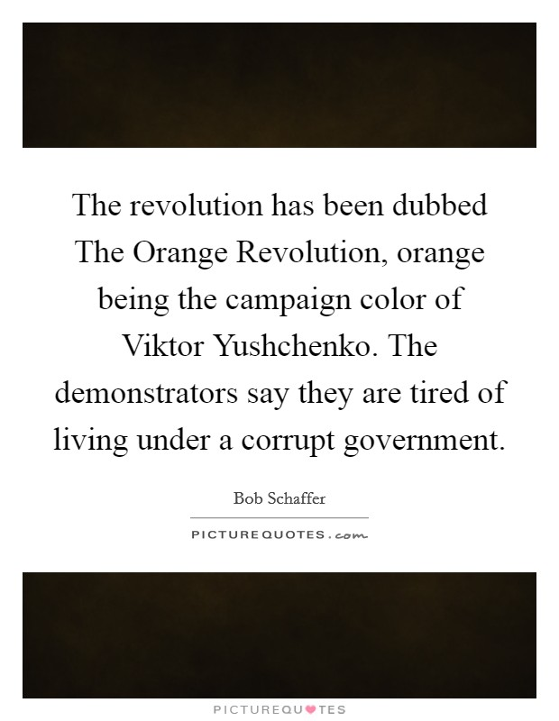 The revolution has been dubbed The Orange Revolution, orange being the campaign color of Viktor Yushchenko. The demonstrators say they are tired of living under a corrupt government Picture Quote #1