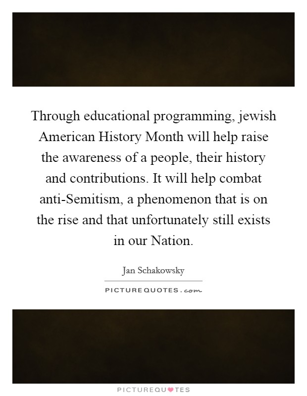 Through educational programming, jewish American History Month will help raise the awareness of a people, their history and contributions. It will help combat anti-Semitism, a phenomenon that is on the rise and that unfortunately still exists in our Nation Picture Quote #1