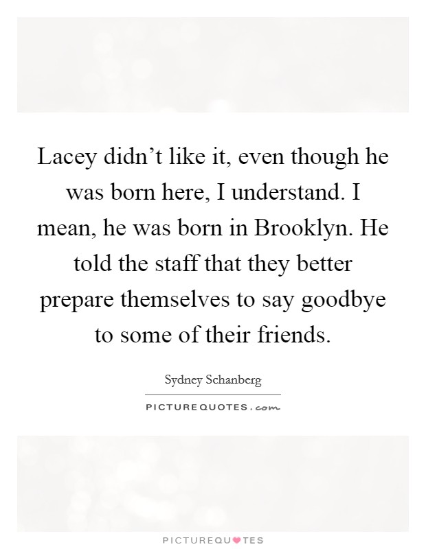 Lacey didn't like it, even though he was born here, I understand. I mean, he was born in Brooklyn. He told the staff that they better prepare themselves to say goodbye to some of their friends Picture Quote #1