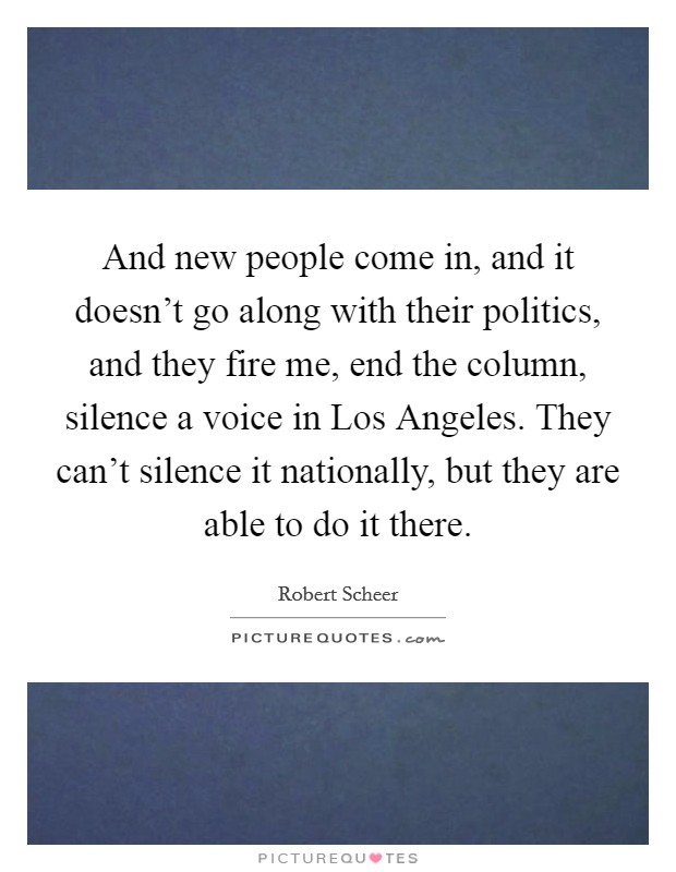 And new people come in, and it doesn't go along with their politics, and they fire me, end the column, silence a voice in Los Angeles. They can't silence it nationally, but they are able to do it there Picture Quote #1