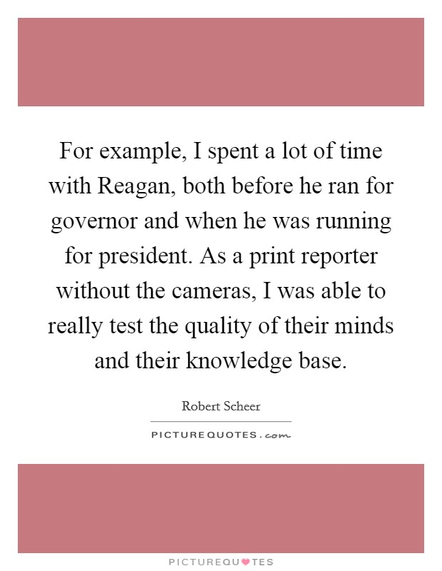 For example, I spent a lot of time with Reagan, both before he ran for governor and when he was running for president. As a print reporter without the cameras, I was able to really test the quality of their minds and their knowledge base Picture Quote #1
