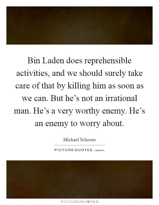 Bin Laden does reprehensible activities, and we should surely take care of that by killing him as soon as we can. But he's not an irrational man. He's a very worthy enemy. He's an enemy to worry about Picture Quote #1