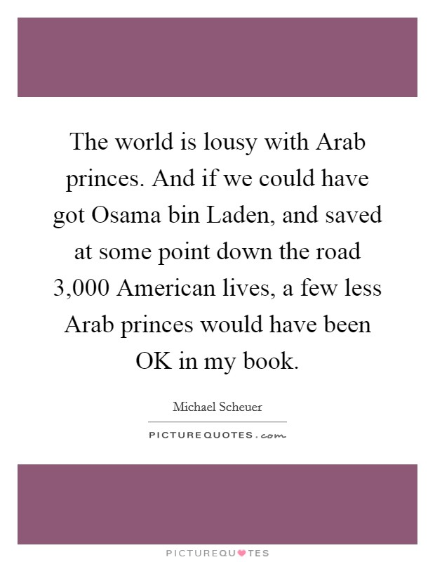 The world is lousy with Arab princes. And if we could have got Osama bin Laden, and saved at some point down the road 3,000 American lives, a few less Arab princes would have been OK in my book Picture Quote #1