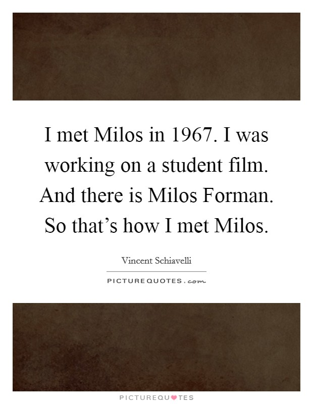I met Milos in 1967. I was working on a student film. And there is Milos Forman. So that's how I met Milos Picture Quote #1