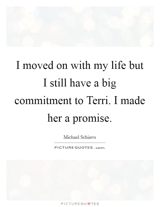 I moved on with my life but I still have a big commitment to Terri. I made her a promise Picture Quote #1
