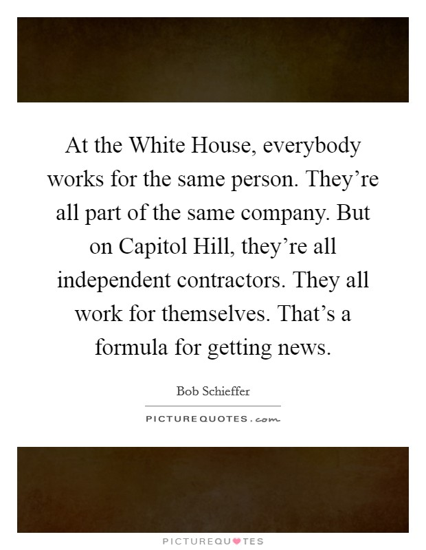 At the White House, everybody works for the same person. They're all part of the same company. But on Capitol Hill, they're all independent contractors. They all work for themselves. That's a formula for getting news Picture Quote #1