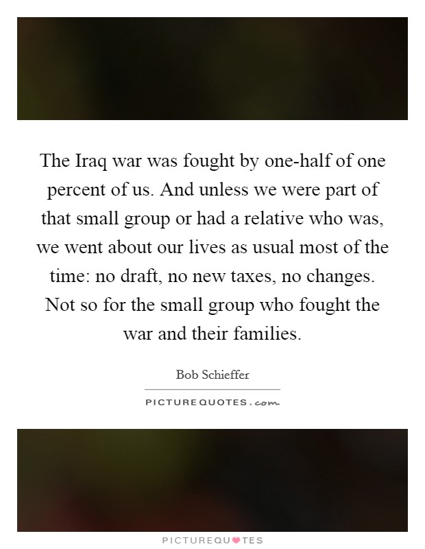 The Iraq war was fought by one-half of one percent of us. And unless we were part of that small group or had a relative who was, we went about our lives as usual most of the time: no draft, no new taxes, no changes. Not so for the small group who fought the war and their families Picture Quote #1
