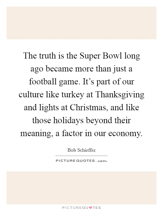 The truth is the Super Bowl long ago became more than just a football game. It's part of our culture like turkey at Thanksgiving and lights at Christmas, and like those holidays beyond their meaning, a factor in our economy Picture Quote #1