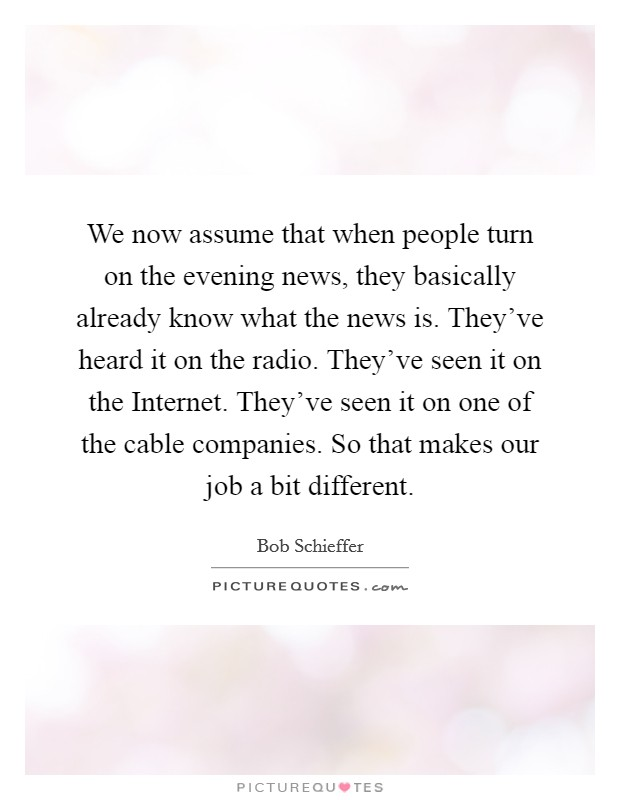 We now assume that when people turn on the evening news, they basically already know what the news is. They've heard it on the radio. They've seen it on the Internet. They've seen it on one of the cable companies. So that makes our job a bit different Picture Quote #1