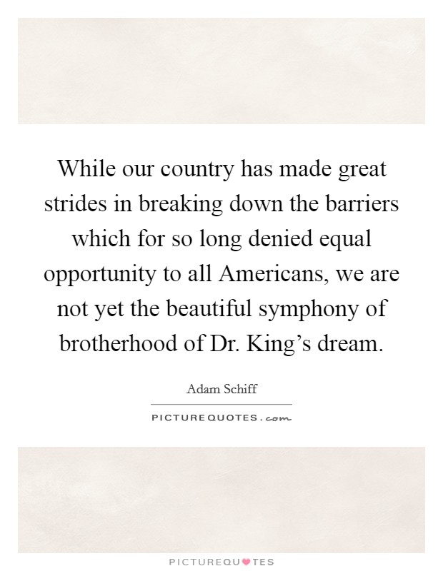 While our country has made great strides in breaking down the barriers which for so long denied equal opportunity to all Americans, we are not yet the beautiful symphony of brotherhood of Dr. King's dream Picture Quote #1