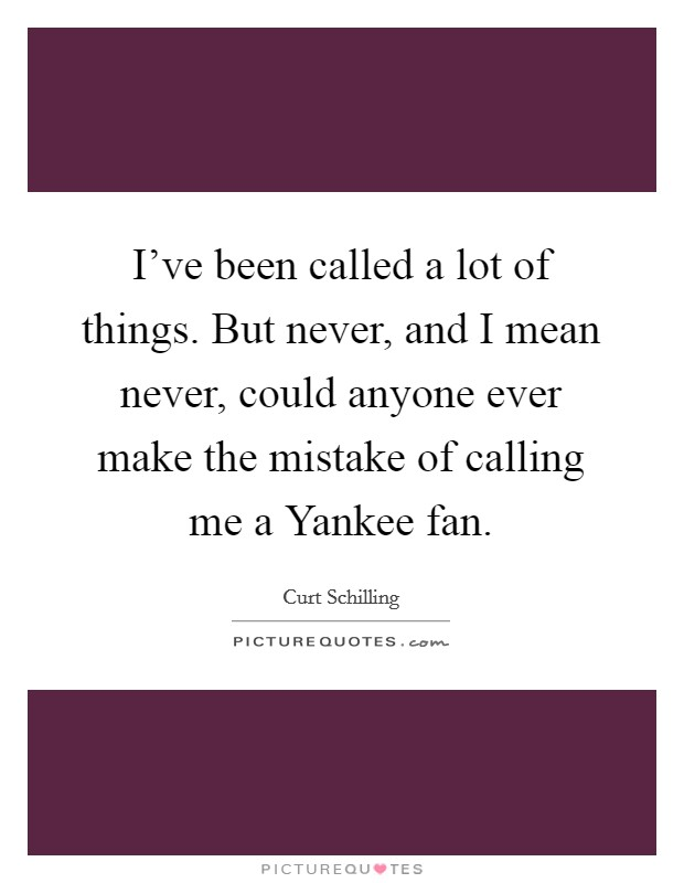 I've been called a lot of things. But never, and I mean never, could anyone ever make the mistake of calling me a Yankee fan Picture Quote #1