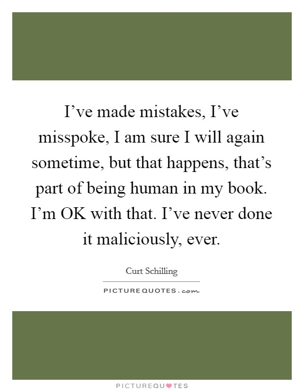 I've made mistakes, I've misspoke, I am sure I will again sometime, but that happens, that's part of being human in my book. I'm OK with that. I've never done it maliciously, ever Picture Quote #1