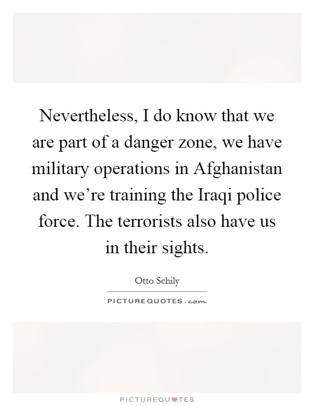 Nevertheless, I do know that we are part of a danger zone, we have military operations in Afghanistan and we're training the Iraqi police force. The terrorists also have us in their sights Picture Quote #1