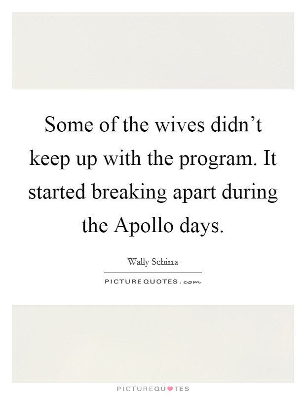 Some of the wives didn't keep up with the program. It started breaking apart during the Apollo days Picture Quote #1