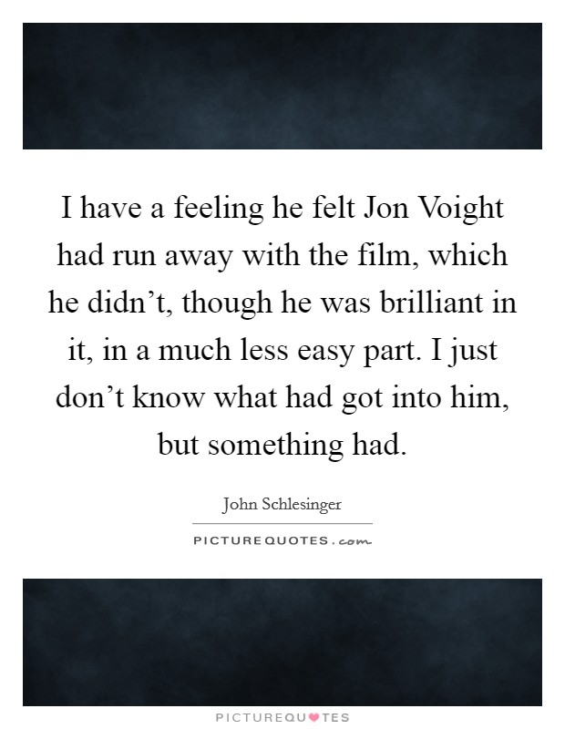 I have a feeling he felt Jon Voight had run away with the film, which he didn't, though he was brilliant in it, in a much less easy part. I just don't know what had got into him, but something had Picture Quote #1
