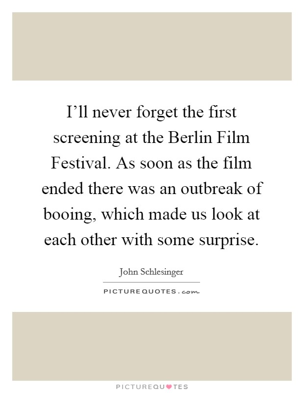 I'll never forget the first screening at the Berlin Film Festival. As soon as the film ended there was an outbreak of booing, which made us look at each other with some surprise Picture Quote #1
