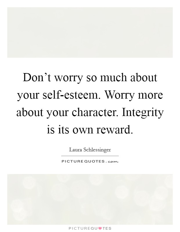 Don't worry so much about your self-esteem. Worry more about your character. Integrity is its own reward Picture Quote #1