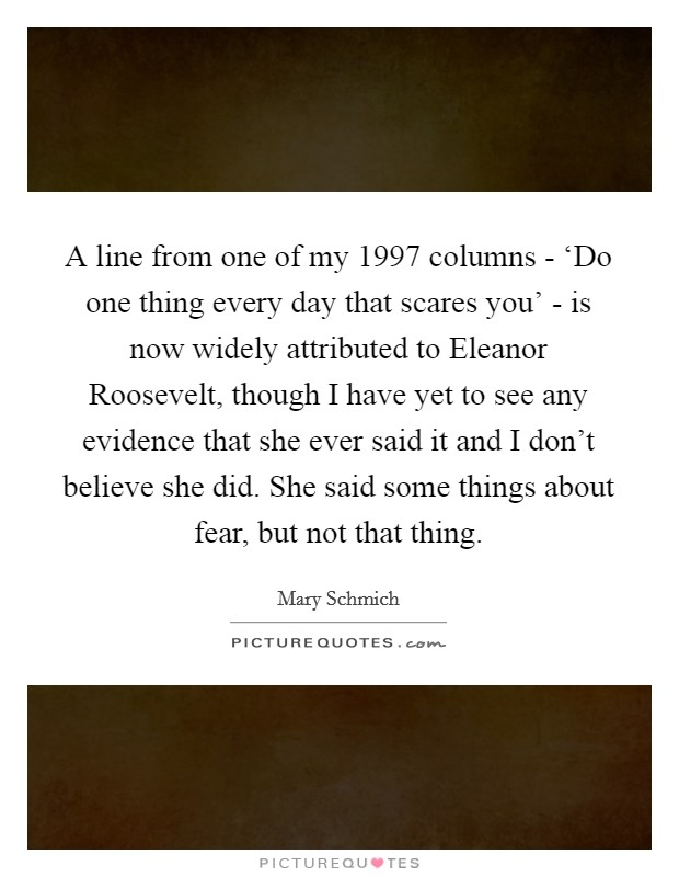 A line from one of my 1997 columns - 'Do one thing every day that scares you' - is now widely attributed to Eleanor Roosevelt, though I have yet to see any evidence that she ever said it and I don't believe she did. She said some things about fear, but not that thing Picture Quote #1