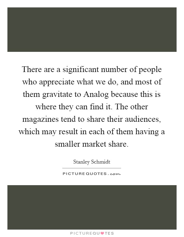 There are a significant number of people who appreciate what we do, and most of them gravitate to Analog because this is where they can find it. The other magazines tend to share their audiences, which may result in each of them having a smaller market share Picture Quote #1