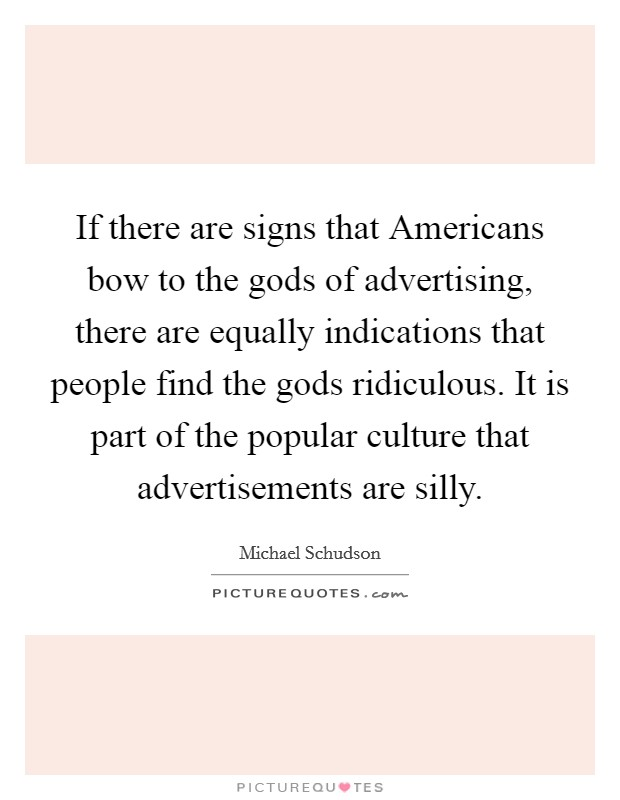 If there are signs that Americans bow to the gods of advertising, there are equally indications that people find the gods ridiculous. It is part of the popular culture that advertisements are silly Picture Quote #1