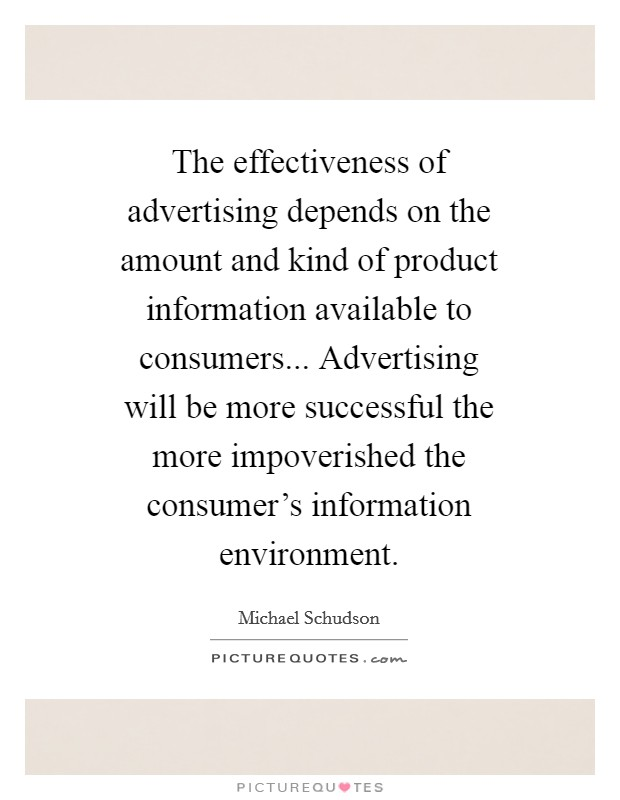 The effectiveness of advertising depends on the amount and kind of product information available to consumers... Advertising will be more successful the more impoverished the consumer's information environment Picture Quote #1