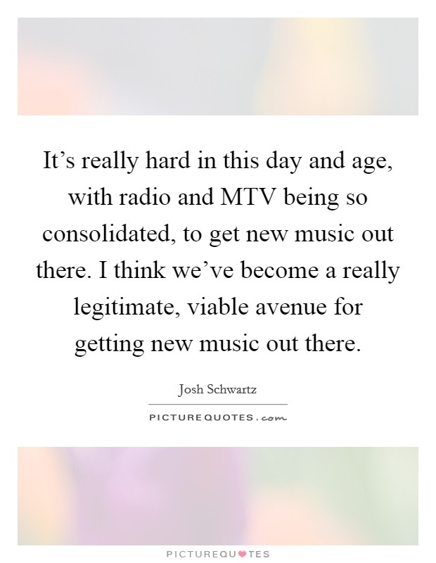 It's really hard in this day and age, with radio and MTV being so consolidated, to get new music out there. I think we've become a really legitimate, viable avenue for getting new music out there Picture Quote #1