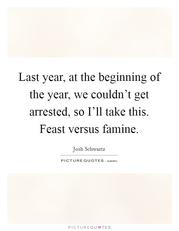 Last year, at the beginning of the year, we couldn't get arrested, so I'll take this. Feast versus famine Picture Quote #1