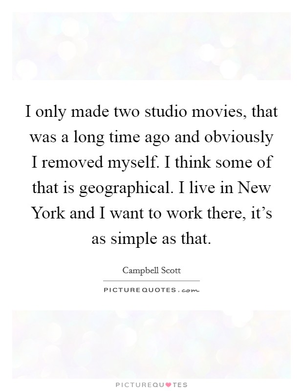 I only made two studio movies, that was a long time ago and obviously I removed myself. I think some of that is geographical. I live in New York and I want to work there, it's as simple as that Picture Quote #1