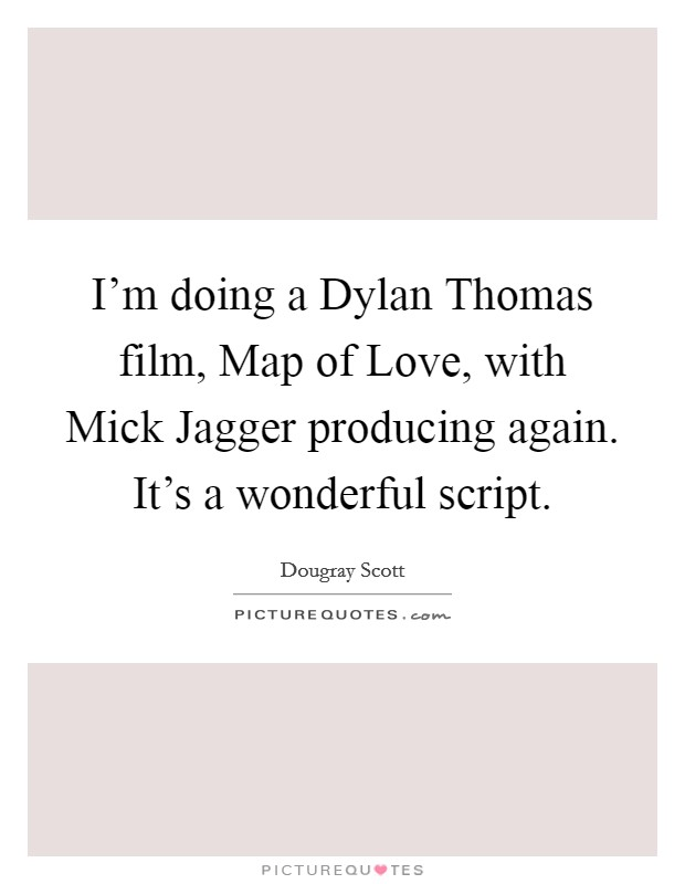 I'm doing a Dylan Thomas film, Map of Love, with Mick Jagger producing again. It's a wonderful script Picture Quote #1