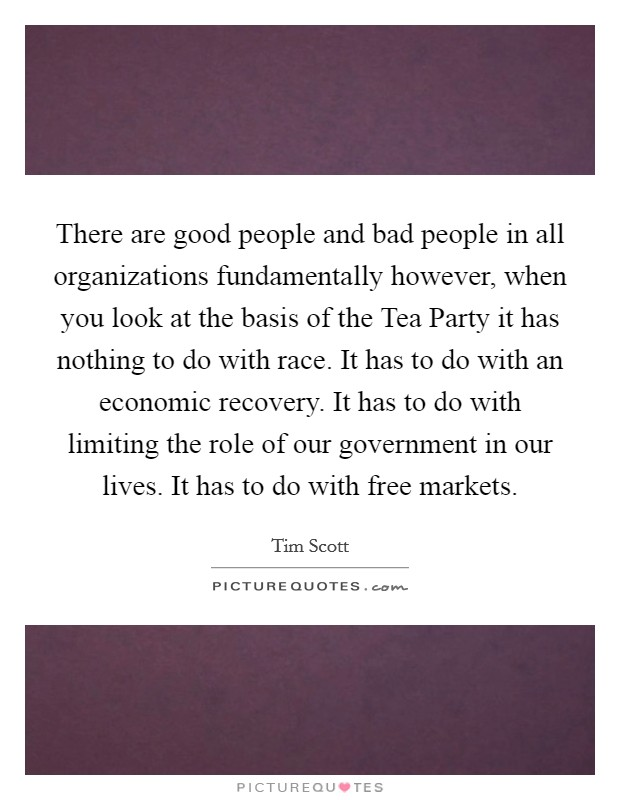 There are good people and bad people in all organizations fundamentally however, when you look at the basis of the Tea Party it has nothing to do with race. It has to do with an economic recovery. It has to do with limiting the role of our government in our lives. It has to do with free markets Picture Quote #1