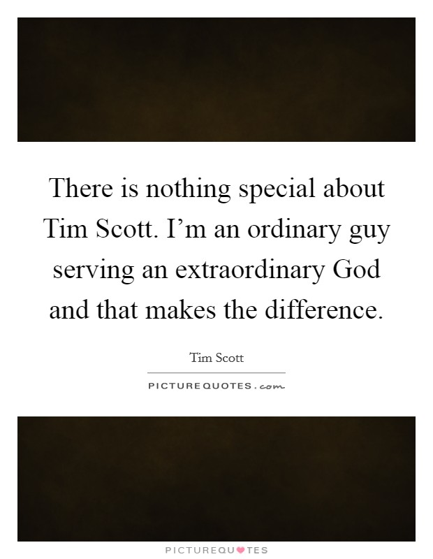There is nothing special about Tim Scott. I'm an ordinary guy serving an extraordinary God and that makes the difference Picture Quote #1