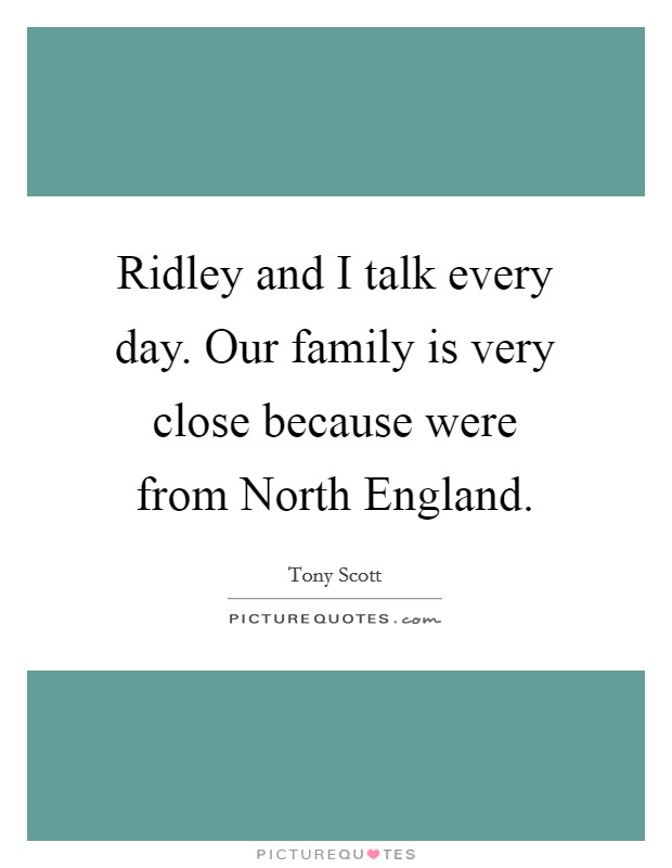 Ridley and I talk every day. Our family is very close because were from North England Picture Quote #1