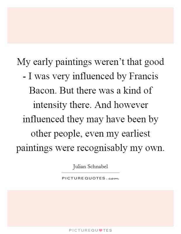 My early paintings weren't that good - I was very influenced by Francis Bacon. But there was a kind of intensity there. And however influenced they may have been by other people, even my earliest paintings were recognisably my own Picture Quote #1