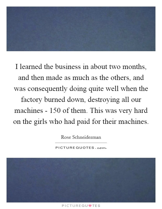 I learned the business in about two months, and then made as much as the others, and was consequently doing quite well when the factory burned down, destroying all our machines - 150 of them. This was very hard on the girls who had paid for their machines Picture Quote #1