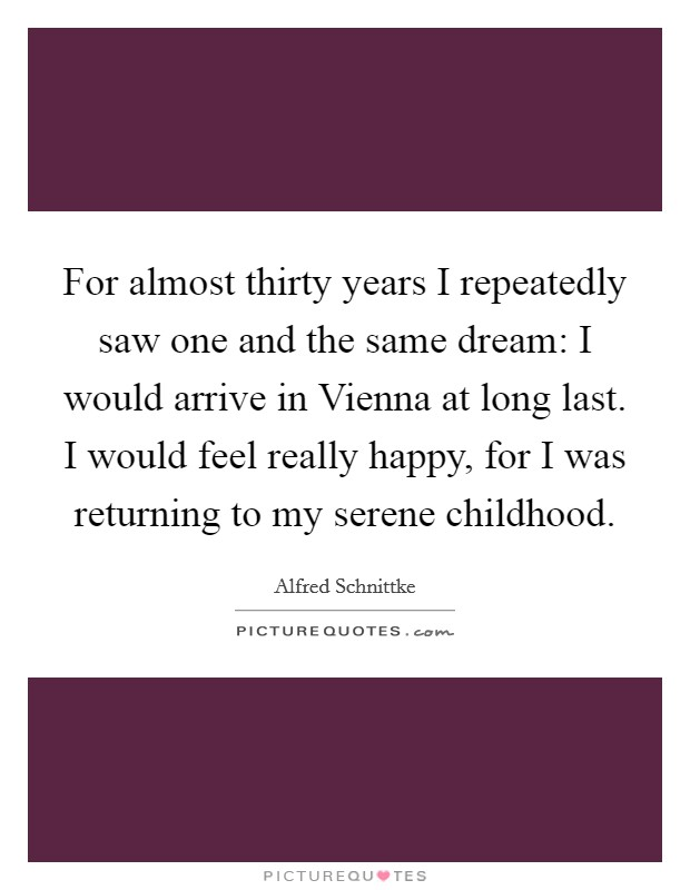 For almost thirty years I repeatedly saw one and the same dream: I would arrive in Vienna at long last. I would feel really happy, for I was returning to my serene childhood Picture Quote #1